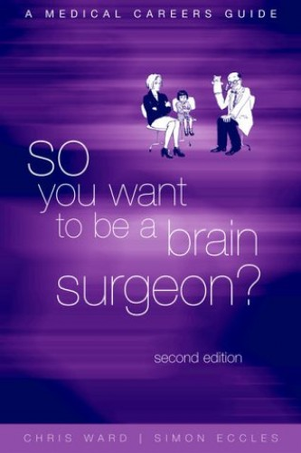 So You Want To Be a Brain Surgeon?: A Medical Careers Guide By Edited by Christopher Ward