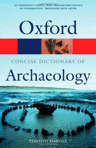 Concise Oxford Dictionary of Archaeology By Timothy Darvill (Centre for Archaeology, Anthropology, and Heritage, Bournemouth University)
