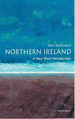 Northern Ireland: A Very Short Introduction (Very Short Introductions) By Marc Mulholland (Fellow in Modern History at St Catherine's College, Oxford)