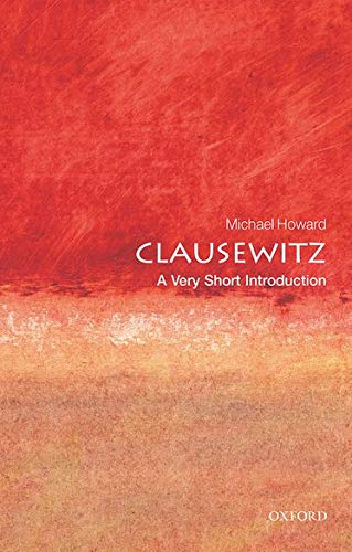 Clausewitz: A Very Short Introduction By Michael Howard, QC (formerly King's College, London, and University of Oxford)