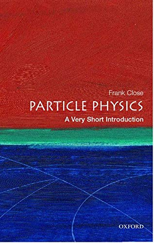 Particle Physics: A Very Short Introduction By Frank Close (Professor of Physics at Oxford University and a Fellow of Exeter College)