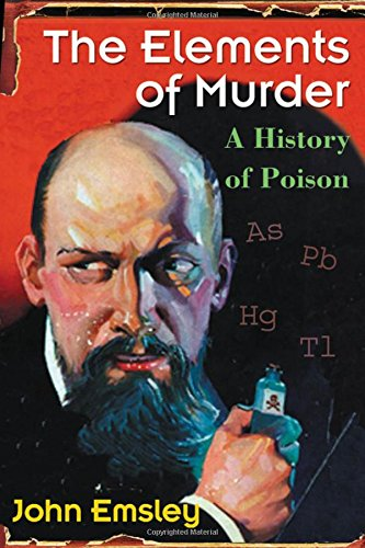 The Elements of Murder: A History of Poison By John Emsley (Former Science Writer in Residence, University of Cambridge)
