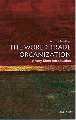 The World Trade Organization: A Very Short Introduction (Very Short Introductions) By Amrita Narlikar (University Lecturer in International Relations at the Centre of International Studies, University of Cambridge)