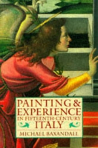 Painting and Experience in Fifteenth-Century Italy: A Primer in the Social History of Pictorial Style (Oxford Paperbacks) By Michael Baxandall (Professor of the History of the Classical Tradition, Warburg Institute, University of London)