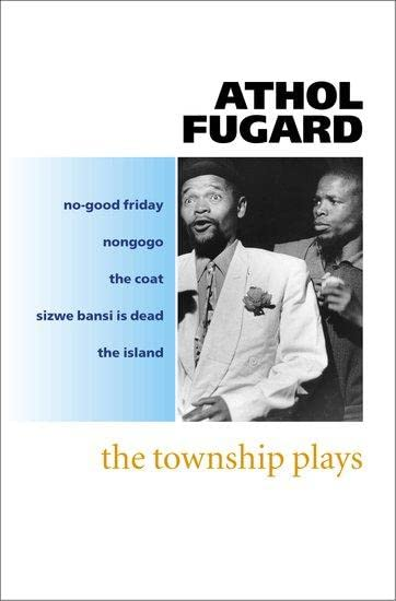 The Township Plays: No-Good Friday; Nongogo; The Coat; Sizwe Bansi is Dead; The Island By Athol Fugard