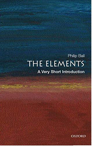 The Elements: A Very Short Introduction (Very Short Introductions) By Philip Ball (Freelance science writer and Consultant Editor of Nature)