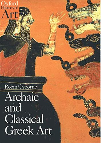 Archaic and Classical Greek Art (Oxford History of Art) By Robin Osborne (Professor of Ancient History, Corpus Christi College, Oxford)