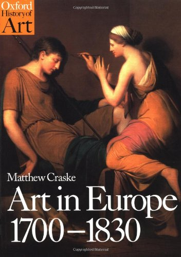 Art in Europe 1700-1830: A History of the Visual Arts in an Era of Unprecedented Urban Economic Growth (Oxford History of Art) By Matthew Craske