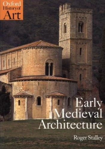 Early Medieval Architecture (Oxford History of Art) By Roger Stalley (Professor of the History of Art, Professor of the History of Art, Trinity College, Dublin)