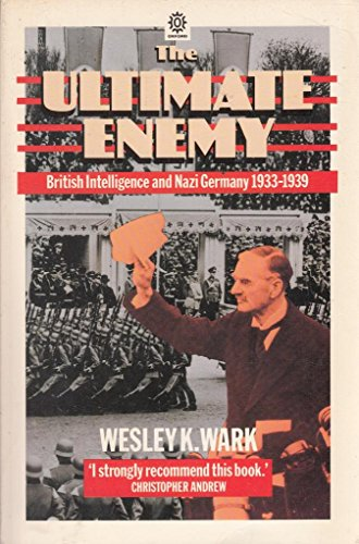The Ultimate Enemy: British Intelligence and Nazi Germany, 1933-39 (Oxford Paperbacks) By Wesley K. Wark