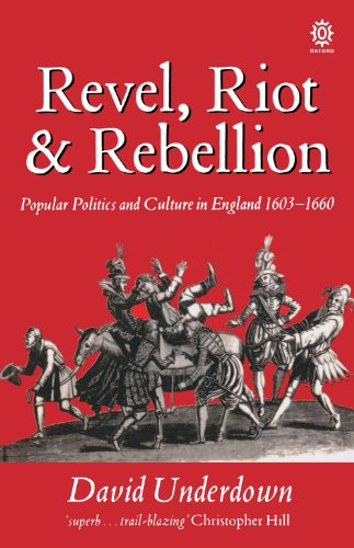 Revel, Riot, And Rebellion: Popular Politics and Culture in England 1603-1660: Popular Politics and Culture in England, 1603-60 (Oxford Paperbacks) By David Underdown