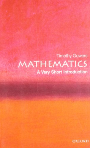 Mathematics: A Very Short Introduction By Timothy Gowers (Rouse Ball Professor of Mathematics, Cambridge University)