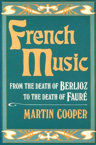 French Music from the Death of Berlioz to the Death of Faure By Martin Cooper