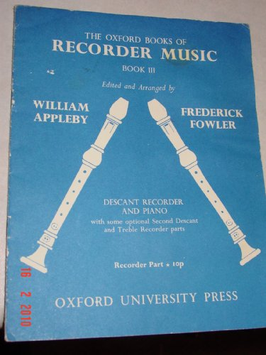 THE OXFORD BOOKS OF RECORDER MUSIC BOOK III DESCANT RECORDER AND PIANO WITH SOME OPTIONAL SECOND DESCANT AND TREBLE RECORDER PARTS By william appleby and frederick fowler