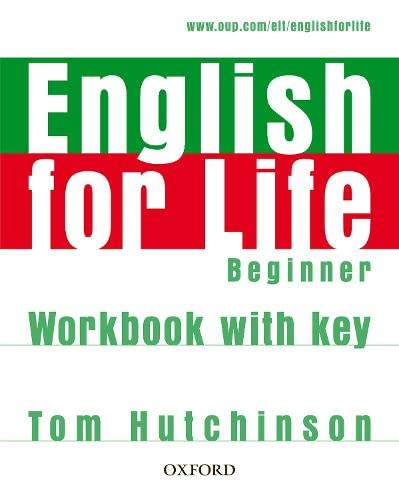 English for Life: Beginner: Workbook with Key: General English four-skills course for adults By Tom Hutchinson