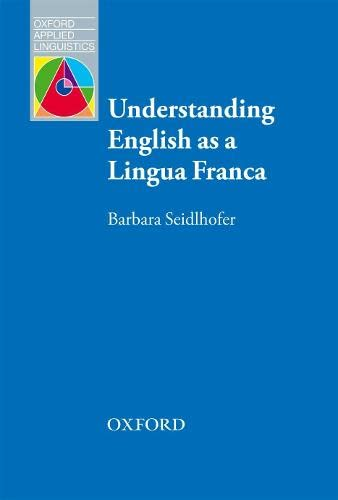 Understanding English as a Lingua Franca: A complete introduction to the theoretical nature and practical implications of English used as a lingua franca by Barbara Seidlhofer