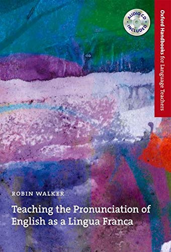 Teaching the Pronunciation of English as a Lingua Franca: A user-friendly handbook which explores the benefits of an English as a Lingua Franca ... (Oxford Handbooks for Language Teachers) By Robin Walker