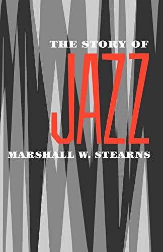 The Story of Jazz By Marshall W. Stearns (Professor of English Literature at Hunter College, USA; founder and executive director, Professor of English Literature at Hunter College, USA; founder and executive director, The Institute of Jazz Studies, New York)