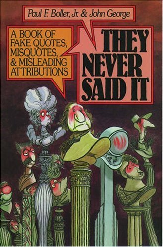 They Never Said it: Book of Fake Quotes, Misquotes and Misleading Attributions Edited by Paul F. Boller
