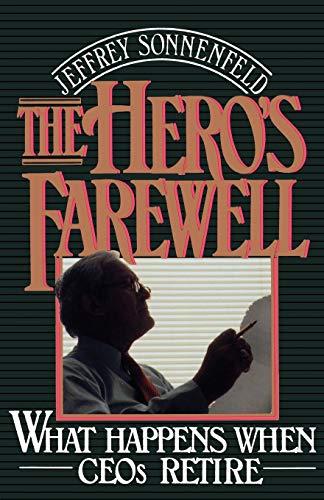 The Hero's Farewell By Jeffrey Sonnenfeld (Associate Professor, Graduate School of Business Administration, Harvard University)