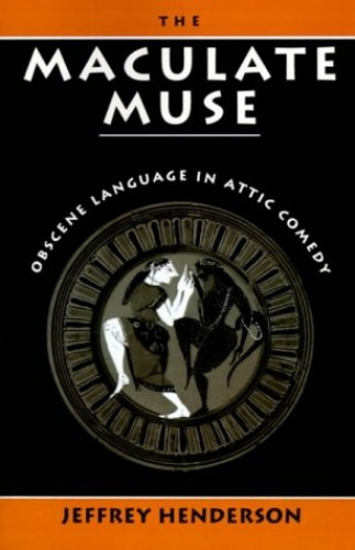 The Maculate Muse: Obscene Language in Attic Comedy By Jeffrey Henderson (Professor of Classics, University of Southern California)