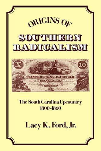 Origins of Southern Radicalism By Lacy K. Ford, Jr. (Assistant Professor of History,, Assistant Professor of History,, University of South Carolina)