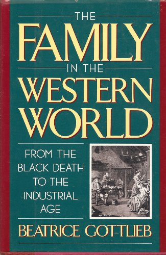 The Family in the Western World from the Black Death to the Industrial Age By Beatrice Gottlieb