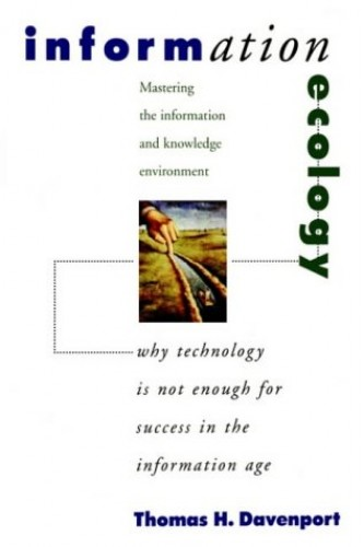 Information Ecology: Mastering the Information and Knowledge Environment By Thomas H. Davenport (Associate Professor at the College of Business Administration, University of Texas, Austin)