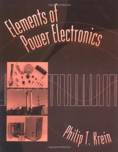 Elements of Power Electronics By Phillip T. Krein (Associate Professor, Department of Electrical and Computer Engineering, Associate Professor, Department of Electrical and Computer Engineering, University of Illinois)