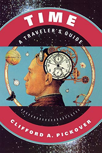 Time: A Traveler's Guide: A Traveller's Guide By Clifford A. Pickover (Research Staff Member, IBM Watson Research Center)