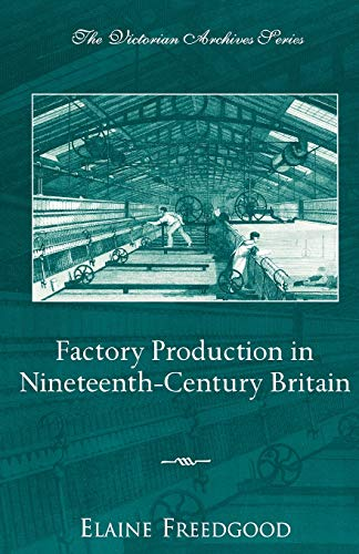 Factory Production in Nineteenth-Century Britain By Edited by Elaine Freedgood