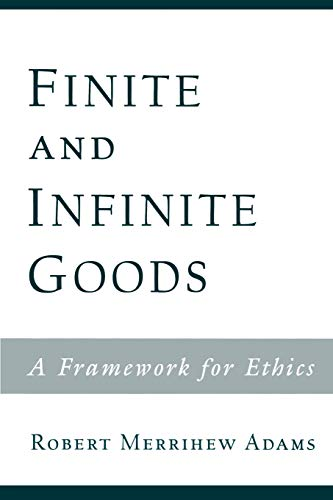 Finite and Infinite Goods: A Framework for Ethics by Robert Merrihew Adams (Clark Professor of Philosophy and Metaphysics, Yale University)
