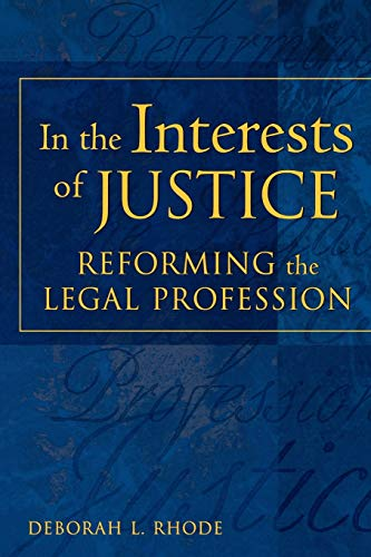 In the Interests of Justice By Deborah L. Rhode (Professor of Law and Director of the Keck Center on Legal Ethics and the Legal Profession, Professor of Law and Director of the Keck Center on Legal Ethics and the Legal Profession, Stanford Law School)