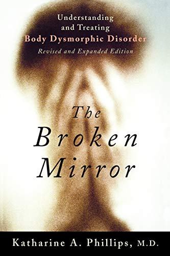 The Broken Mirror By Katharine A. Phillips (Chief of Outpatient Services and Director, Body Dysmorphic Disorder and Body Image Program, Butler Hospital, Rhode Island; Associate Professor of Psychiatry and Human Behavior, Chief of Outpatient Services and Director, Body Dysmorphic Disorder and Body Image Program, Butler Hospital, Rhode Island; Associate Professor of Psychiatry and Human Behavior, Brown University School