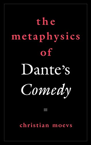 The Metaphysics of Dante's Comedy By Christian Moevs (Associate Professor of Romance Languages, Associate Professor of Romance Languages, University of Notre Dame)