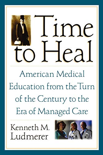 Time to Heal By Kenneth M. Ludmerer (Professor of Medicine, School of Medicine, and Professor of History Faculty of Arts and Sciences, Professor of Medicine, School of Medicine, and Professor of History Faculty of Arts and Sciences, Washington University)
