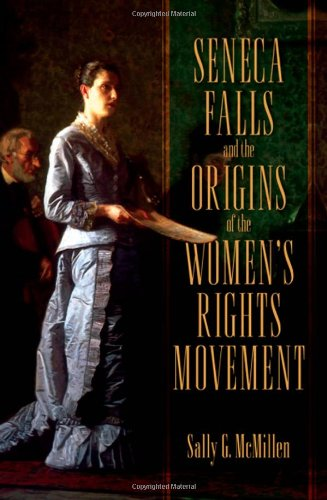 Seneca Falls and the Origins of the Women's Rights Movement By Sally McMillen (Professor of History, Professor of History, Davidson College)