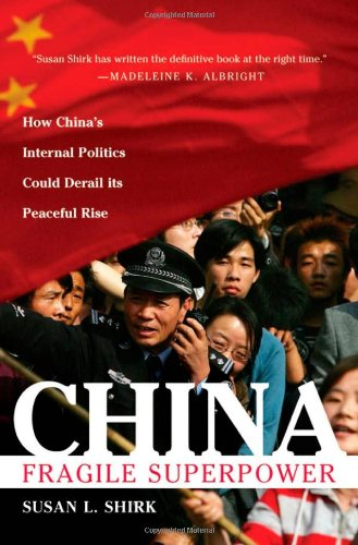 China: The Fragile Superpower By Susan Shirk (UC-San Diego's Graduate School of International Relations and Pacific Studies)