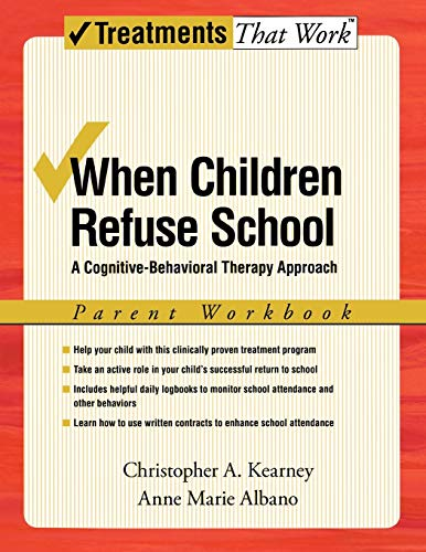 When Children Refuse School: Parent Workbook A cognitive-behavioral therapy approach 2/e (Treatments That Work) By Christopher A. Kearney (Professor of Psychology and Director of the UNLV Child School Refusal and Anxiety Disorders Clinic, University of Nevada, Las Vegas)