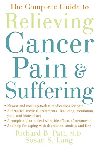 The Complete Guide to Relieving Cancer Pain and Suffering By Richard B. Patt (Medical Coordinator of Inpatient Services, Hospice at Texas Medical Center President and Chief Medical Officer, Medical Coordinator of Inpatient Services, Hospice at Texas Medical Center President and Chief Medical Officer, Patt Center for Cancer Pain and Wellness)