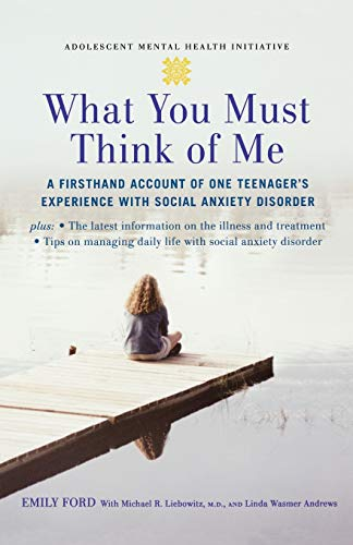 What You Must Think of Me: A Firsthand Account of One Teenager's Experience with Social Anxiety Disorder (Adolescent Mental Health Initiative) By Emily Ford