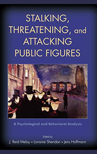Stalking, Threatening, and Attacking Public Figures By J. Reid Meloy (Clinical Professor of Psychiatry, Department of Psychiatry, Clinical Professor of Psychiatry, Department of Psychiatry, University of California, San Diego)