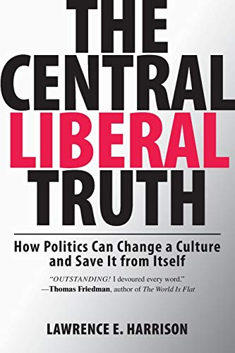 The Central Liberal Truth By Lawrence E. Harrison (Adjunct Lecturer, The Fletcher School, Tufts University)