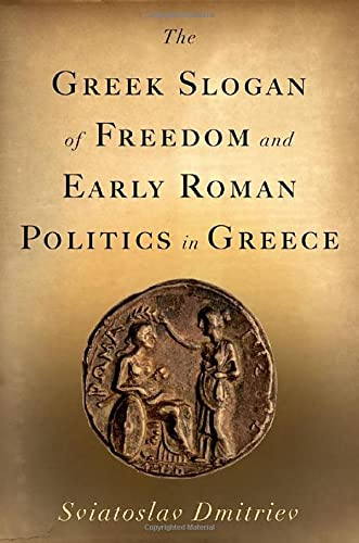 The Greek Slogan of Freedom and Early Roman Politics in Greece By Sviatoslav Dmitriev (Associate Professor of History, Ball State University)