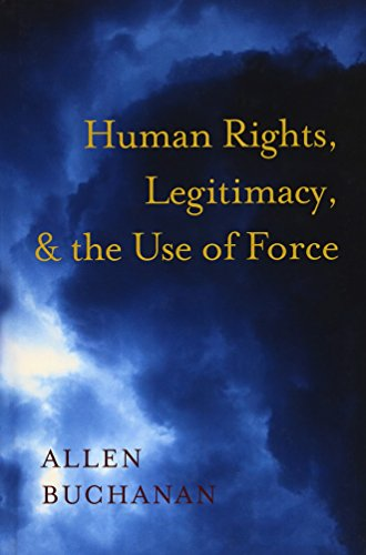 Human Rights, Legitimacy, and the Use of Force By Allen Buchanan (Professor of Philosophy, Professor of Philosophy, Duke University)