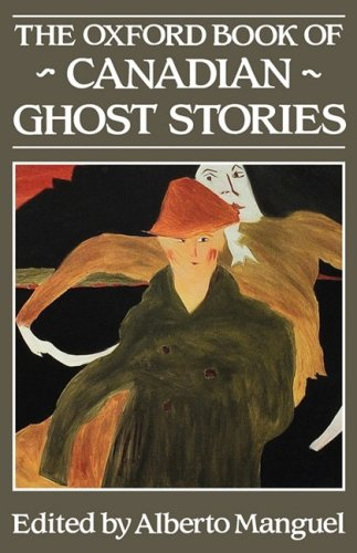 The Oxford Book of Canadian Ghost Stories By Edited by Alberto Manguel