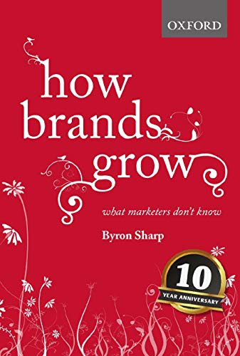 How Brands Grow: What Marketers Don't Know By Byron Sharp (Professor, Professor, Ehrenberg-Bass Institute for Marketing Science)