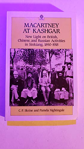 Macartney at Kashgar: New Light on British, Chinese and Russian Activities in Sinkiang, 1890-1918 By Sir Clarmont Percival Skrine