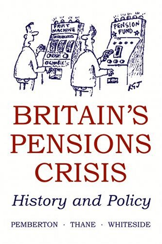 Britain's Pensions Crisis By Hugh Pemberton (Lecturer in Modern British History, University of Bristol)