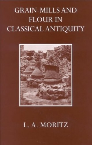 Grain-Mills and Flour in Classical Antiquity By L. A. Moritz